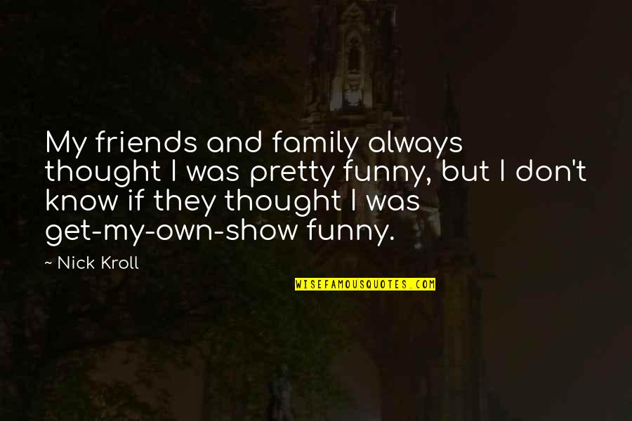 Funny Friends Quotes By Nick Kroll: My friends and family always thought I was