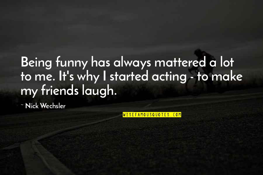 Funny Friends Quotes By Nick Wechsler: Being funny has always mattered a lot to