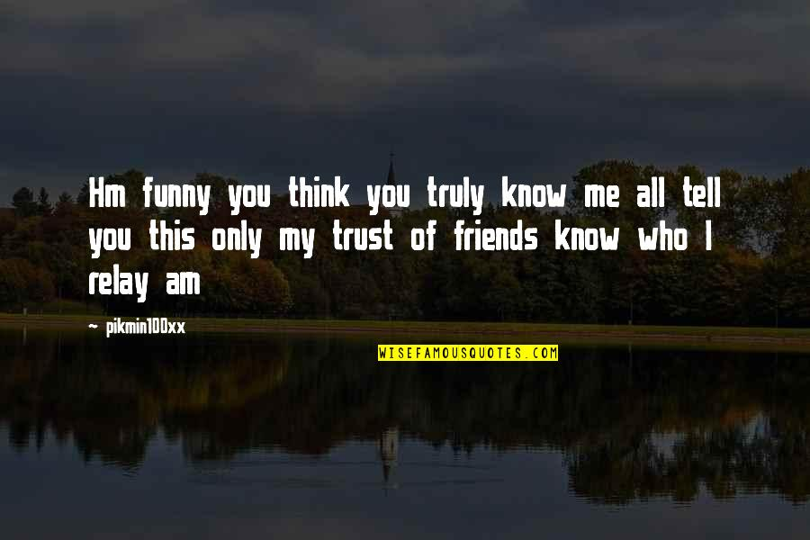 Funny Friends Quotes By Pikmin100xx: Hm funny you think you truly know me