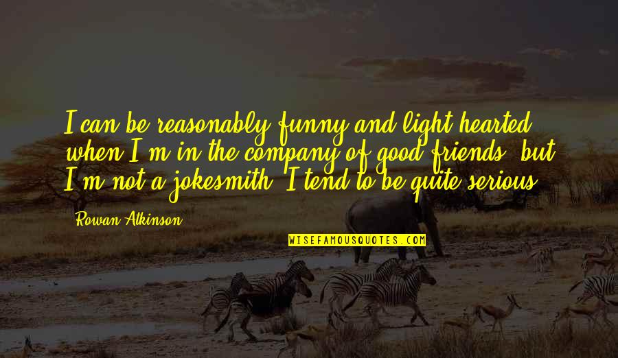 Funny Friends Quotes By Rowan Atkinson: I can be reasonably funny and light-hearted when