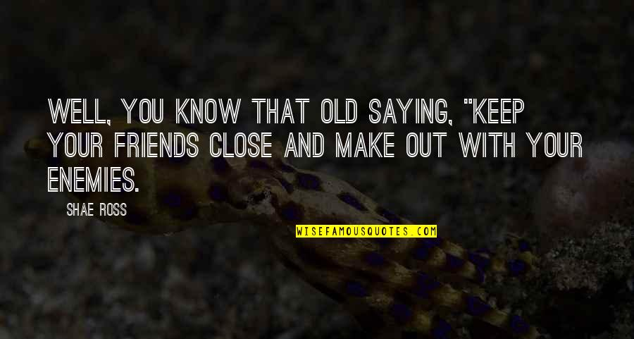 """Funny Friends Quotes By Shae Ross: Well, you know that old saying, """"Keep your"""