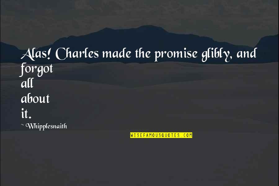 Funny Friends Quotes By Whipplesnaith: Alas! Charles made the promise glibly, and forgot