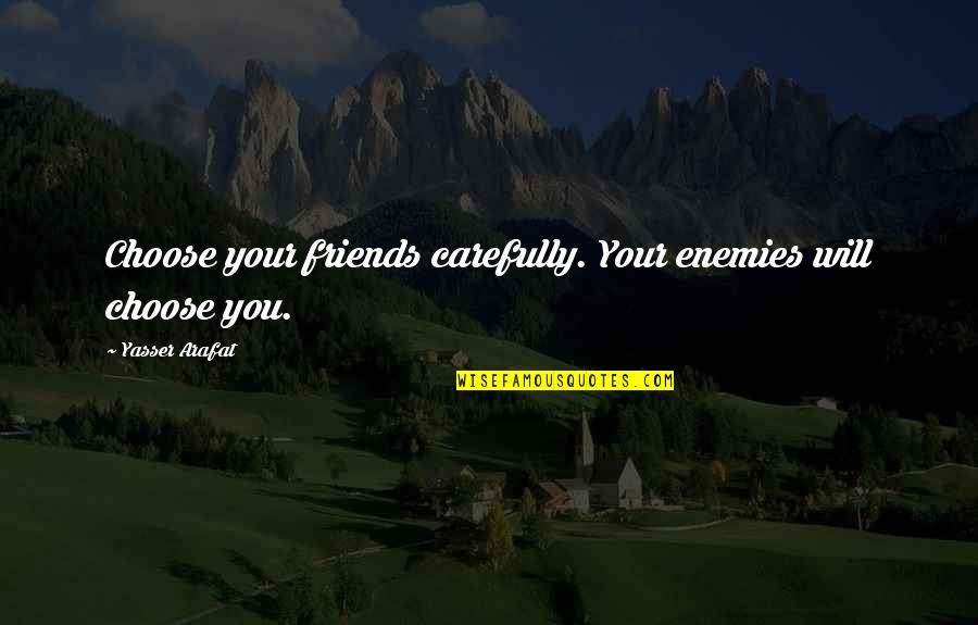 Funny Friends Quotes By Yasser Arafat: Choose your friends carefully. Your enemies will choose