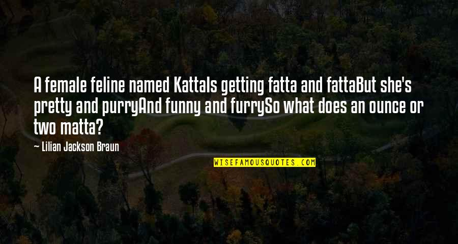 Funny Furry Quotes By Lilian Jackson Braun: A female feline named KattaIs getting fatta and