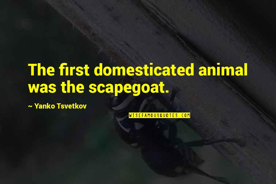 Funny Garage Door Quotes By Yanko Tsvetkov: The first domesticated animal was the scapegoat.