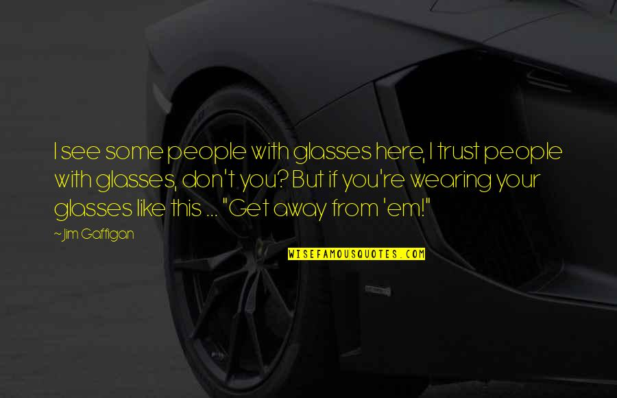 Funny Get Out Of Here Quotes By Jim Gaffigan: I see some people with glasses here, I