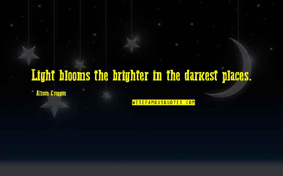 Funny Gmod Quotes By Alison Croggon: Light blooms the brighter in the darkest places.