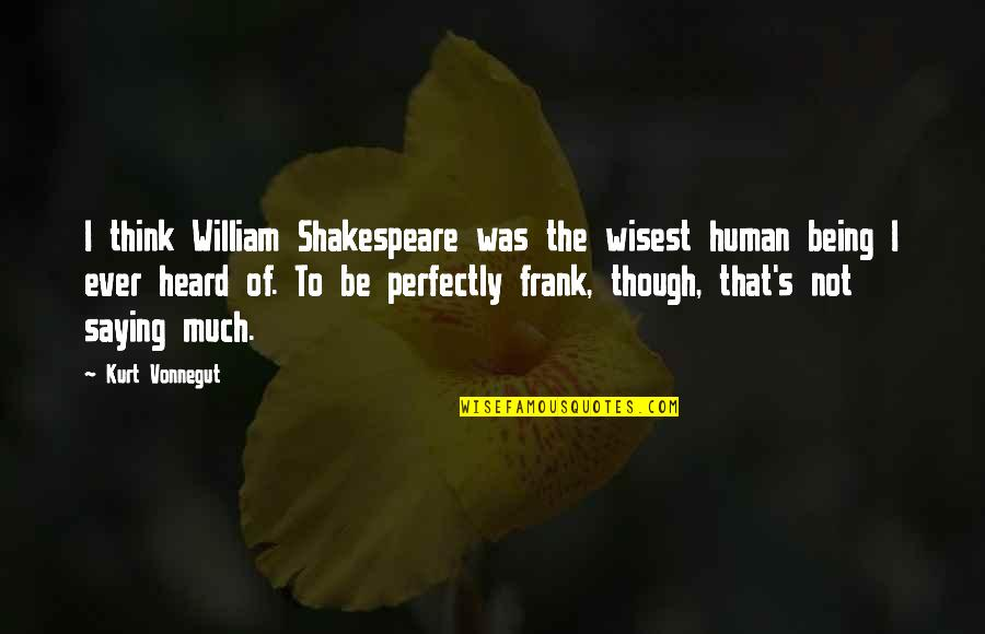 Funny Gmod Quotes By Kurt Vonnegut: I think William Shakespeare was the wisest human