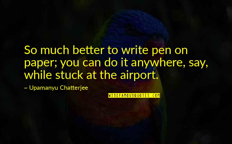 Funny Goalkeeper Quotes By Upamanyu Chatterjee: So much better to write pen on paper;