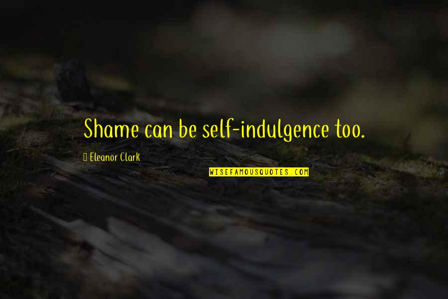 Funny Gondola Quotes By Eleanor Clark: Shame can be self-indulgence too.