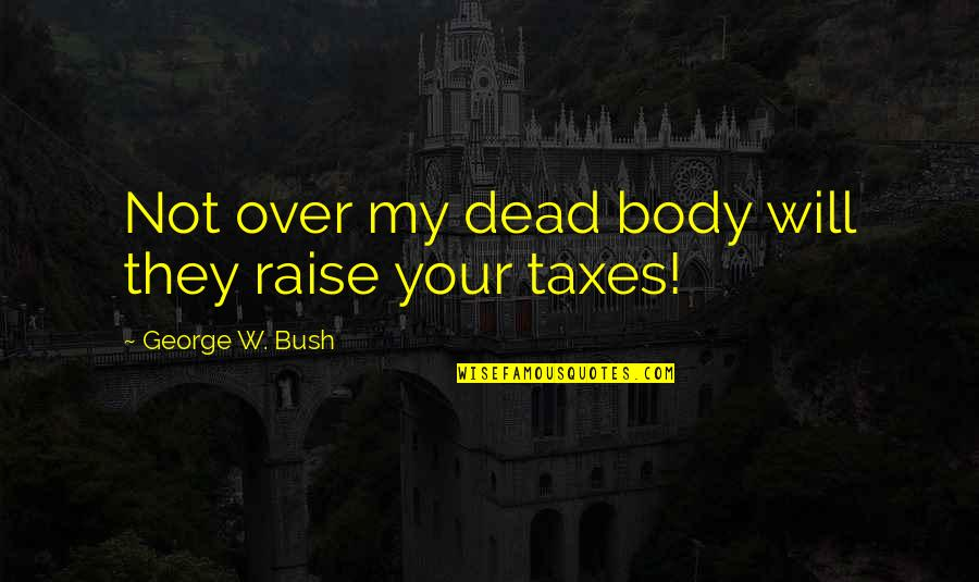 Funny Gratuity Quotes By George W. Bush: Not over my dead body will they raise