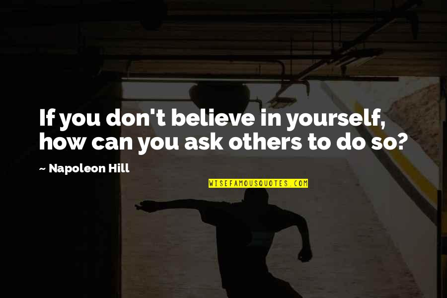 Funny Gratuity Quotes By Napoleon Hill: If you don't believe in yourself, how can
