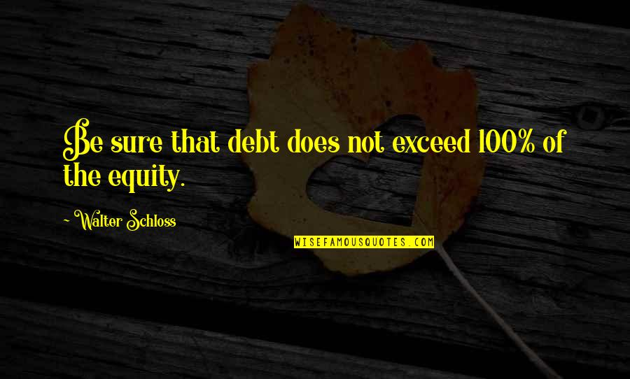 Funny Gratuity Quotes By Walter Schloss: Be sure that debt does not exceed 100%