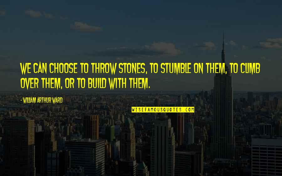 Funny Guyanese Quotes By William Arthur Ward: We can choose to throw stones, to stumble