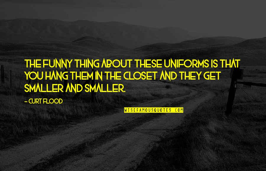Funny Hang Up Quotes By Curt Flood: The funny thing about these uniforms is that