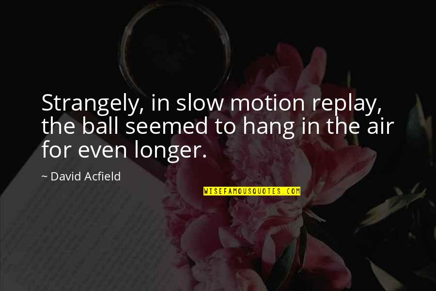 Funny Hang Up Quotes By David Acfield: Strangely, in slow motion replay, the ball seemed