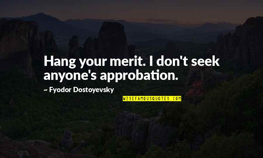 Funny Hang Up Quotes By Fyodor Dostoyevsky: Hang your merit. I don't seek anyone's approbation.