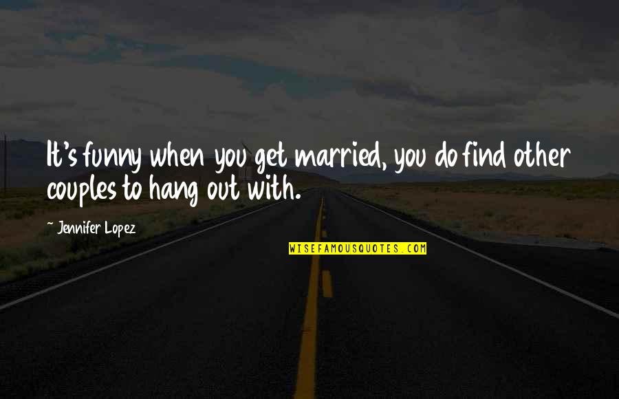 Funny Hang Up Quotes By Jennifer Lopez: It's funny when you get married, you do