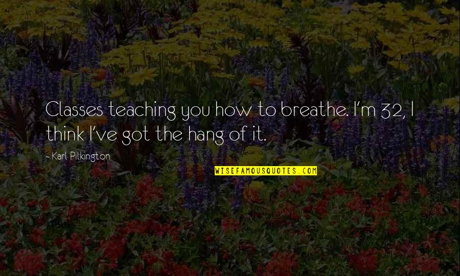 Funny Hang Up Quotes By Karl Pilkington: Classes teaching you how to breathe. I'm 32,