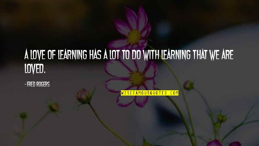 Funny Hard Work Pays Off Quotes By Fred Rogers: A love of learning has a lot to