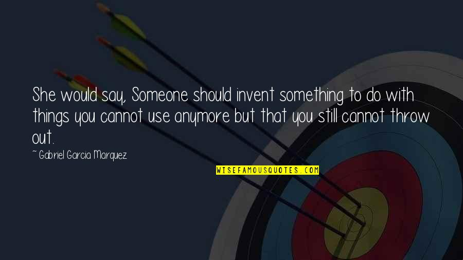Funny Hard Work Pays Off Quotes By Gabriel Garcia Marquez: She would say, Someone should invent something to