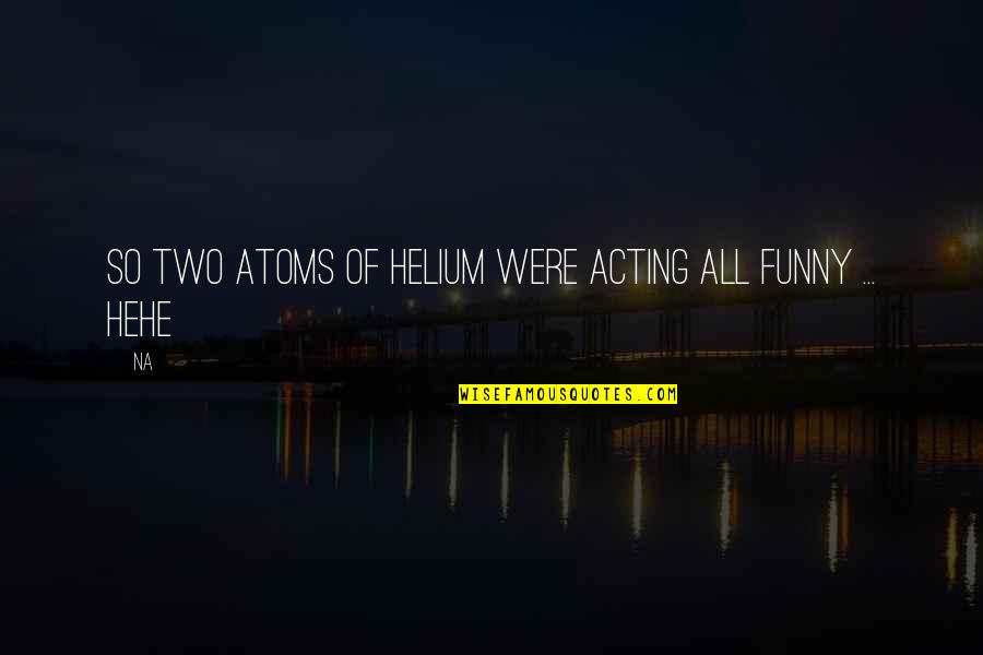Funny Helium Quotes By Na: So two atoms of Helium were acting all