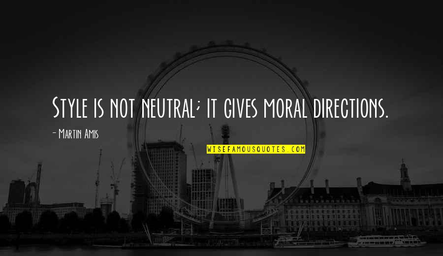 Funny Hiring Quotes By Martin Amis: Style is not neutral; it gives moral directions.