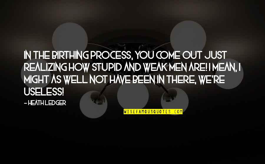 Funny Honey Bee Quotes By Heath Ledger: In the birthing process, you come out just