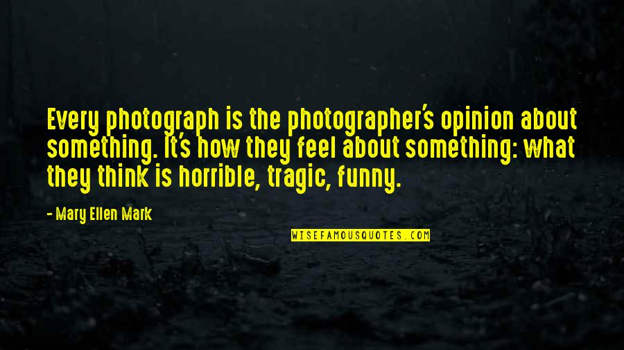 Funny Horrible Quotes By Mary Ellen Mark: Every photograph is the photographer's opinion about something.