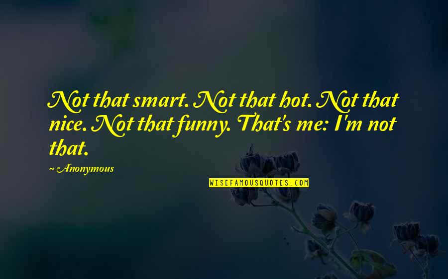 Funny Hot As Quotes By Anonymous: Not that smart. Not that hot. Not that