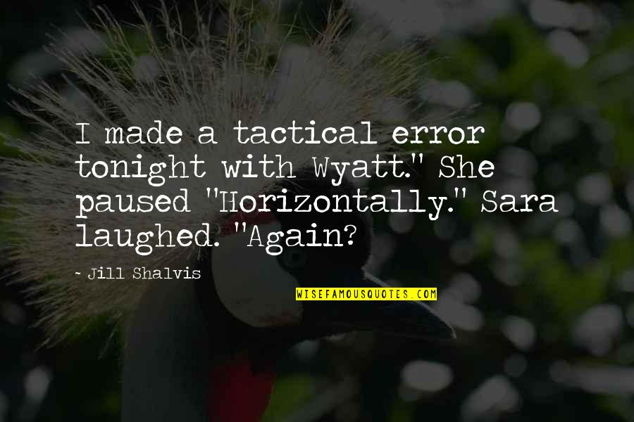 """Funny Hot As Quotes By Jill Shalvis: I made a tactical error tonight with Wyatt."""""""
