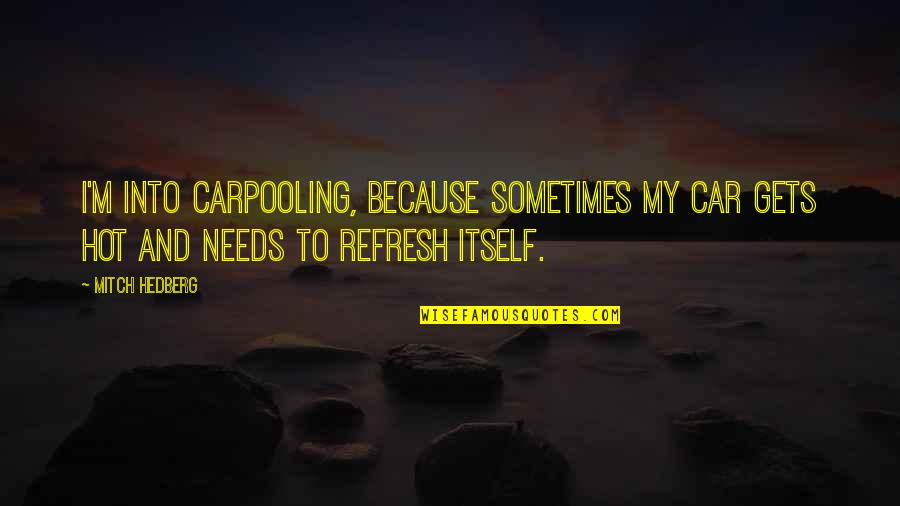 Funny Hot As Quotes By Mitch Hedberg: I'm into carpooling, because sometimes my car gets