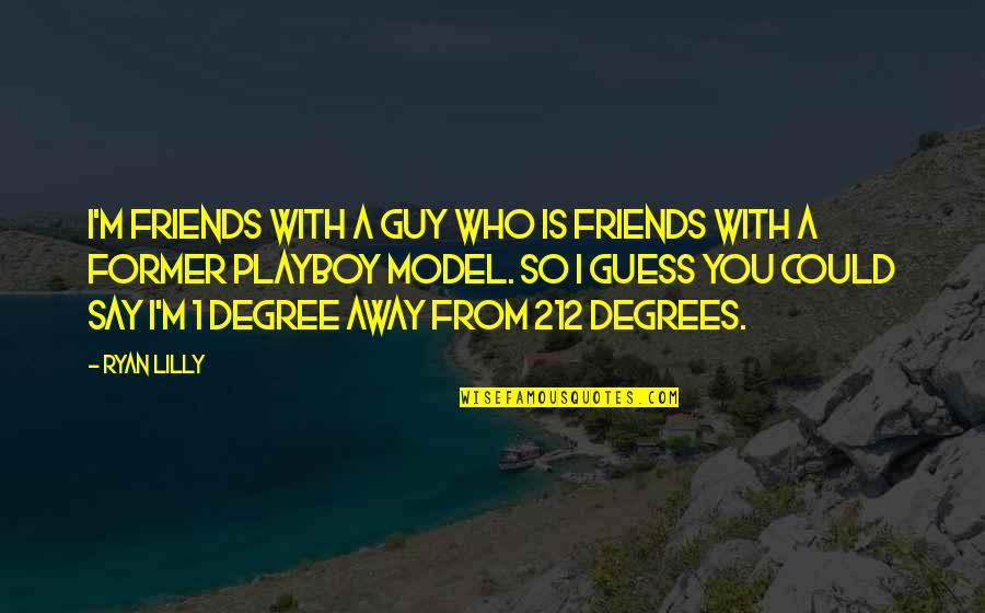 Funny Hot As Quotes By Ryan Lilly: I'm friends with a guy who is friends