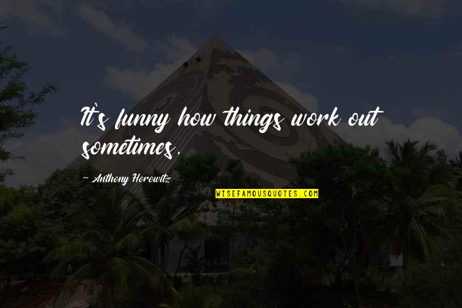 Funny How Things Work Quotes By Anthony Horowitz: It's funny how things work out sometimes.