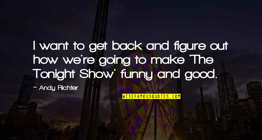 Funny I ' M Back Quotes By Andy Richter: I want to get back and figure out