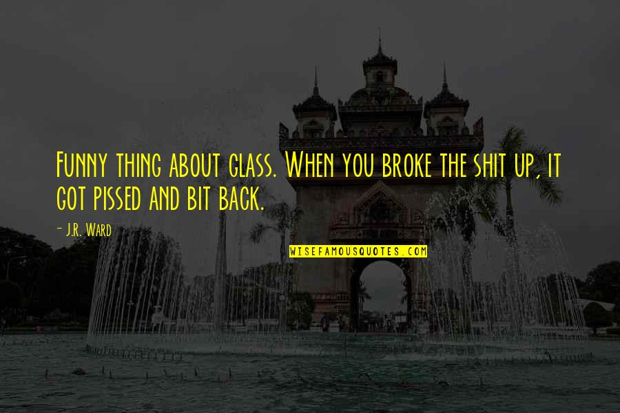 Funny I ' M Back Quotes By J.R. Ward: Funny thing about glass. When you broke the