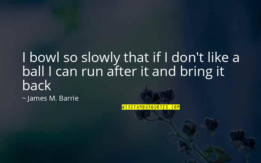 Funny I ' M Back Quotes By James M. Barrie: I bowl so slowly that if I don't