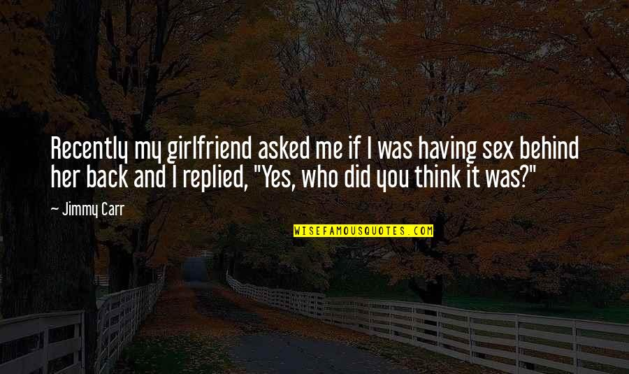 Funny I ' M Back Quotes By Jimmy Carr: Recently my girlfriend asked me if I was