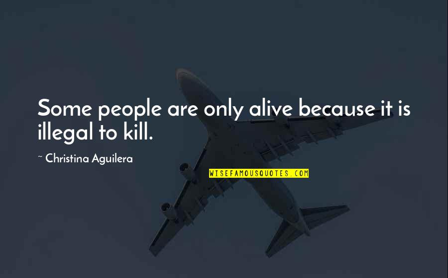 Funny Illegal Quotes By Christina Aguilera: Some people are only alive because it is