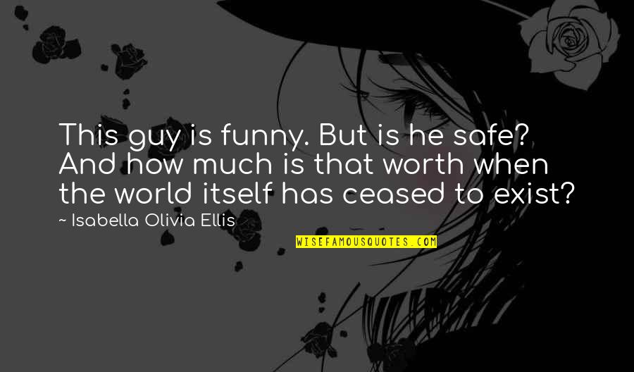 Funny I'm Worth It Quotes By Isabella Olivia Ellis: This guy is funny. But is he safe?