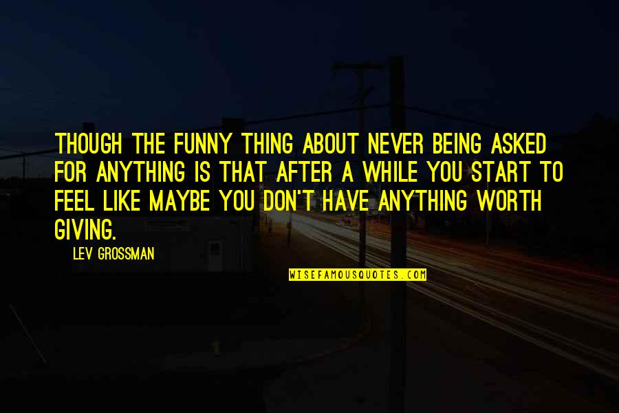 Funny I'm Worth It Quotes By Lev Grossman: Though the funny thing about never being asked