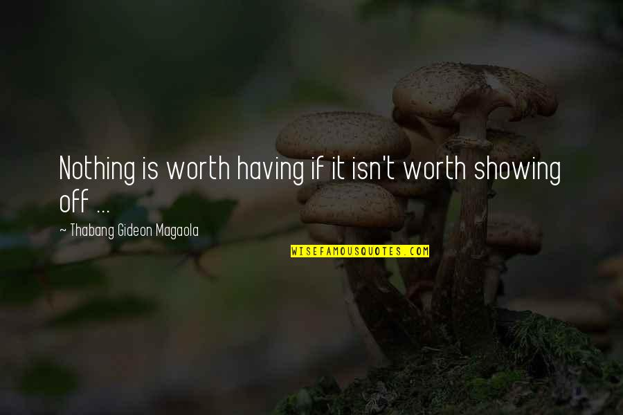 Funny I'm Worth It Quotes By Thabang Gideon Magaola: Nothing is worth having if it isn't worth
