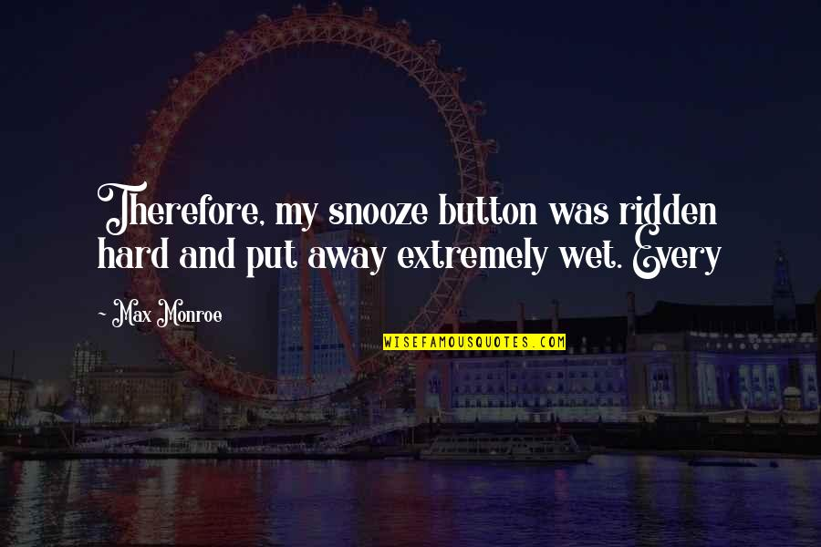 Funny Inspirational Get Well Quotes By Max Monroe: Therefore, my snooze button was ridden hard and