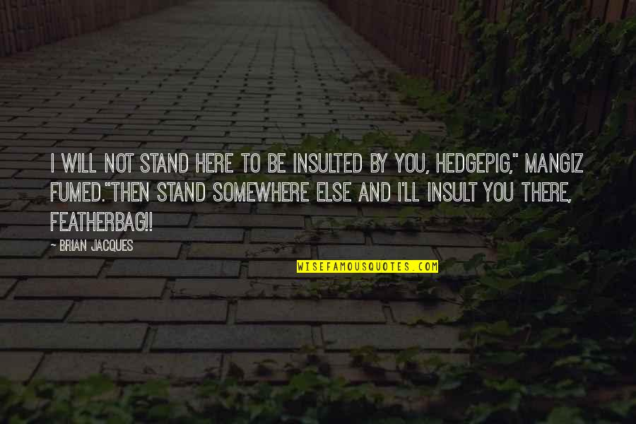 Funny Insult Quotes By Brian Jacques: I will not stand here to be insulted