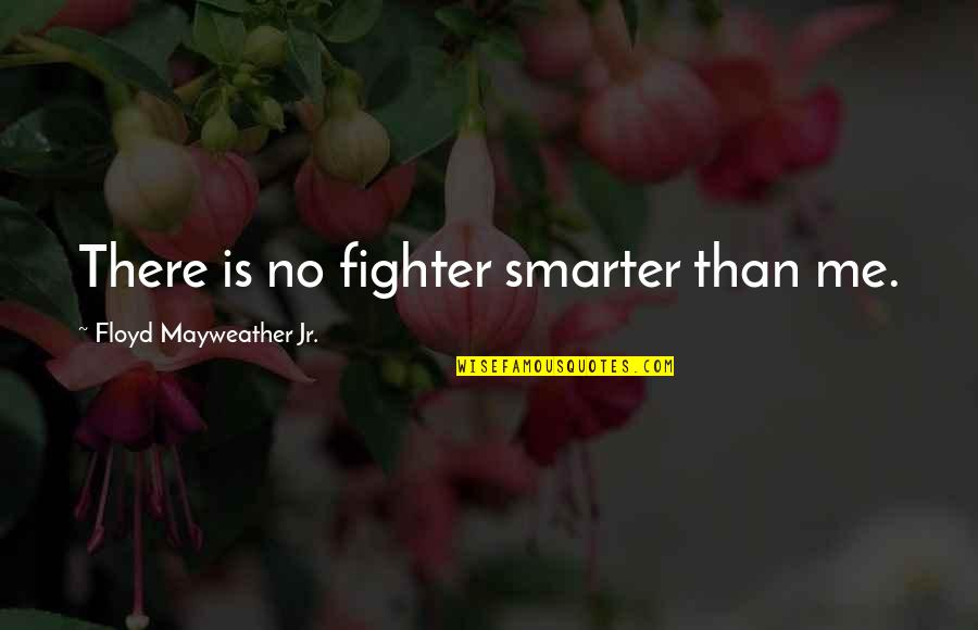 Funny Insult Quotes By Floyd Mayweather Jr.: There is no fighter smarter than me.