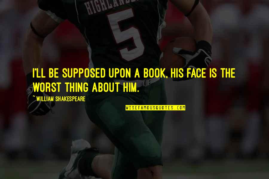 Funny Insult Quotes By William Shakespeare: I'll be supposed upon a book, his face