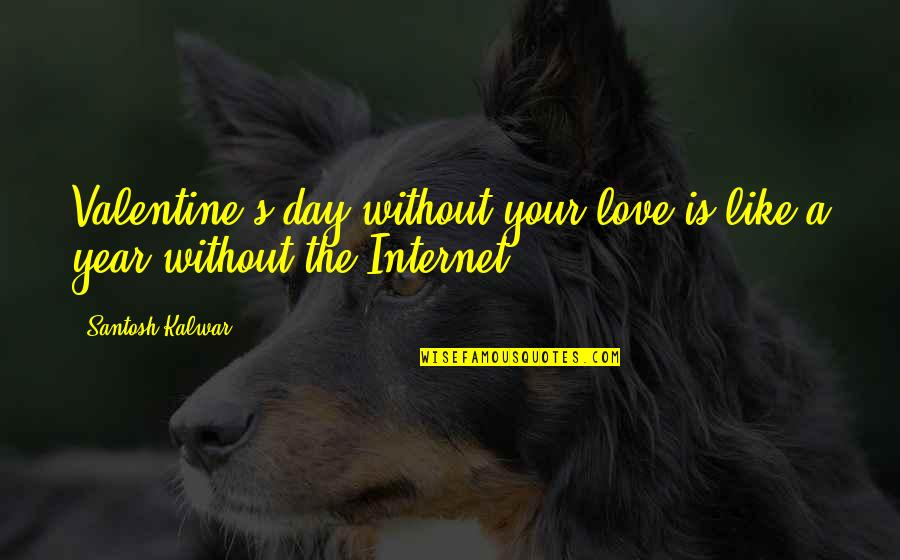 Funny Internet Love Quotes By Santosh Kalwar: Valentine's day without your love is like a