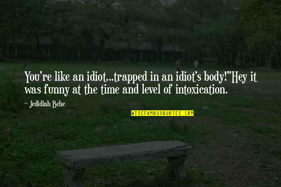 """Funny Intoxication Quotes By Jedidiah Behe: You're like an idiot...trapped in an idiot's body!""""Hey"""