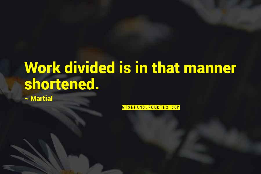 Funny Isolated Quotes By Martial: Work divided is in that manner shortened.