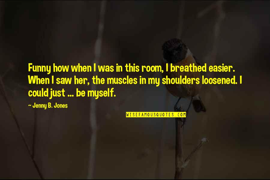 Funny Jenny Quotes By Jenny B. Jones: Funny how when I was in this room,
